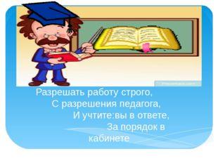 Разрешать работу строго, С разрешения педагога, И учтите:вы в ответе, За пор