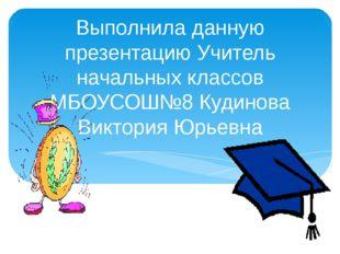 Выполнила данную презентацию Учитель начальных классов МБОУСОШ№8 Кудинова Вик