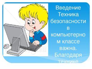 Введение Техника безопасности в компьютерном классе важна. Благодаря технике
