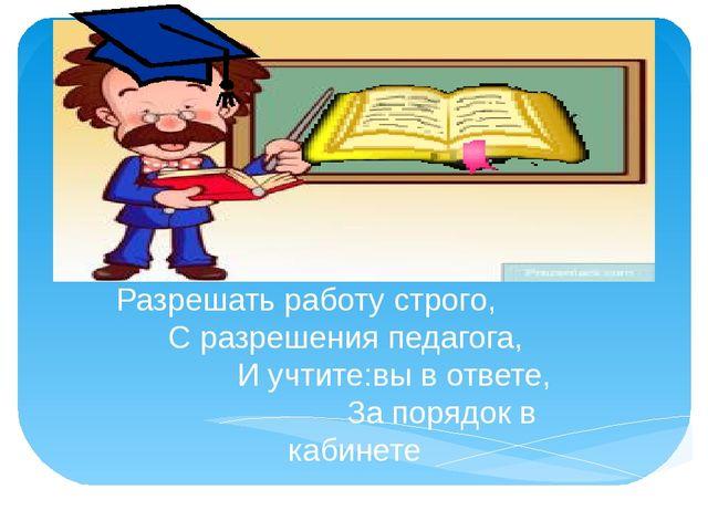 Разрешать работу строго, С разрешения педагога, И учтите:вы в ответе, За пор...