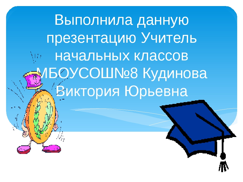 Выполнила данную презентацию Учитель начальных классов МБОУСОШ№8 Кудинова Вик...