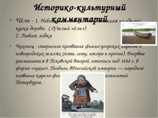 Историко-культурный комментарий Чёлн - 1. Небольшаялодка,выдолбленная из од