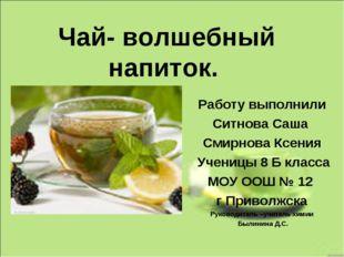 Чай- волшебный напиток. Работу выполнили Ситнова Саша Смирнова Ксения Ученицы