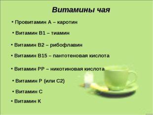Витамины чая Провитамин А – каротин Витамин В1 – тиамин Витамин В2 – рибофлав