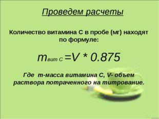 Проведем расчеты Количество витамина С в пробе (мг) находят по формуле: mвит
