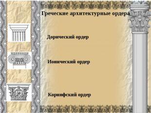 Греческие архитектурные ордера Коринфский ордер Ионический ордер Дорический о