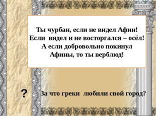 За что греки любили свой город? ? Ты чурбан, если не видел Афин! Если видел