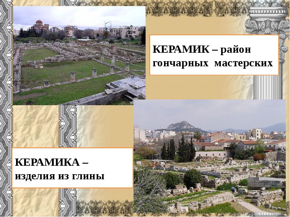 КЕРАМИК – район гончарных мастерских КЕРАМИКА – изделия из глины