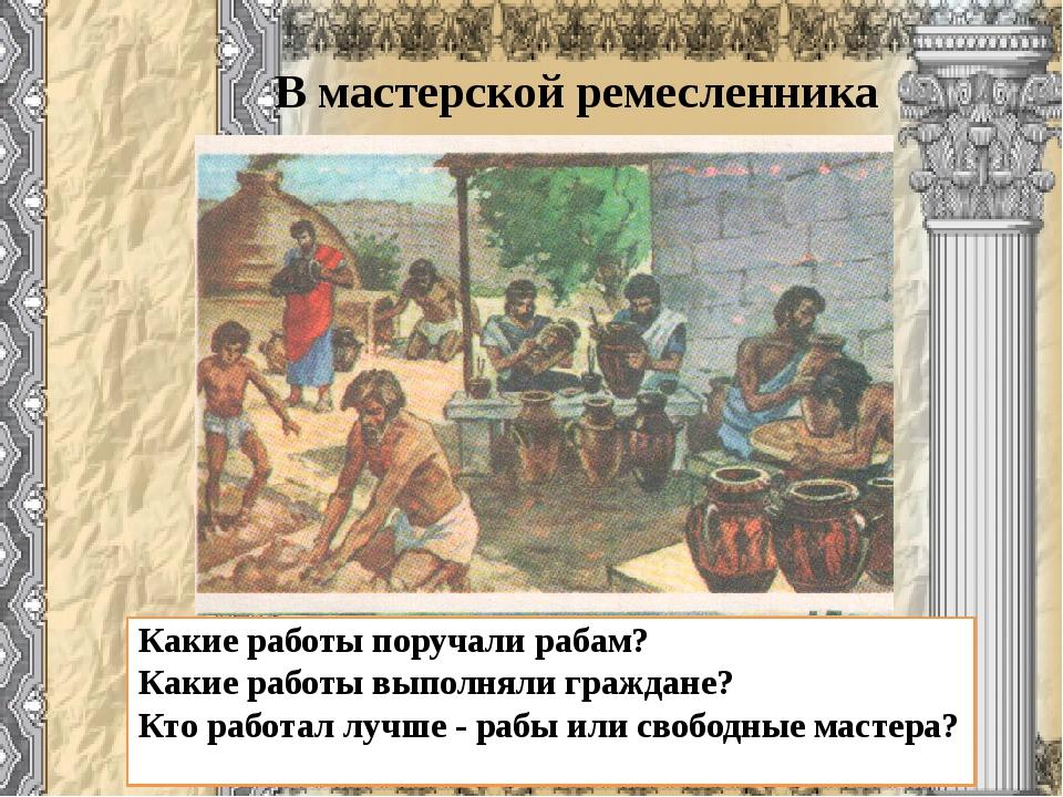 В мастерской ремесленника Какие работы поручали рабам? Какие работы выполняли...