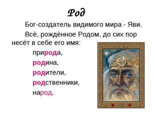 Род Бог-создатель видимого мира - Яви. Всё, рождённое Родом, до сих пор несёт