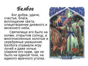 Белбог Бог добра, удачи, счастья, блага, воплощение света, олицетворение днев