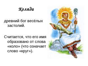 Коляда древний бог весёлых застолий. Считается, что его имя образовано от сл
