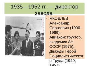 1935—1952 гг. — директор завода ЯКОВЛЕВ Александр Сергеевич (1906-1989). Авиа