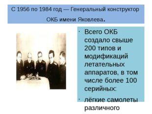 С1956по1984 год— Генеральный конструкторОКБ имени Яковлева. Всего ОКБ со