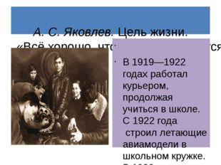 А. С. Яковлев.Цель жизни. «Всё хорошо, что хорошо кончается»  В 1919—19