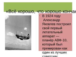 «Всё хорошо, что хорошо кончается» В1924 годуАлександр Яковлев построил с