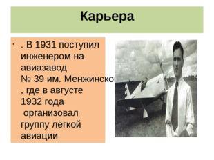 Карьера . В 1931 поступилинженеромна авиазавод №39 им. Менжинского, где в