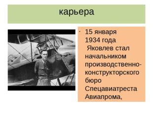 карьера 15 января1934 годаЯковлев стал начальником производственно-конструк