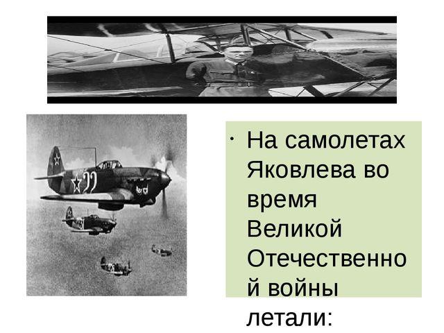 На самолетах Яковлева во время Великой Отечественной войны летали: советский...