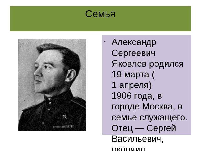 Семья Александр Сергеевич Яковлев родился19 марта(1 апреля)1906 года, в го...