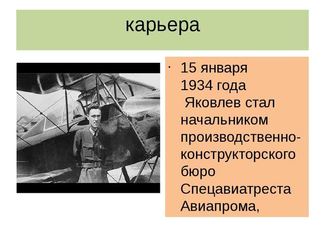 карьера 15 января1934 годаЯковлев стал начальником производственно-конструк...