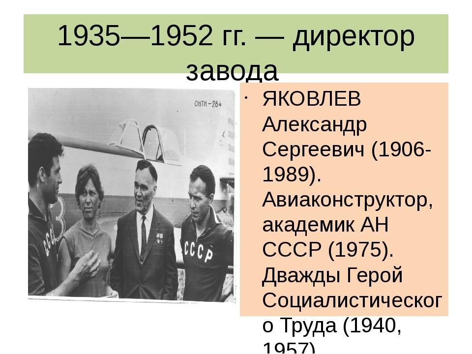 1935—1952 гг. — директор завода ЯКОВЛЕВ Александр Сергеевич (1906-1989). Авиа...