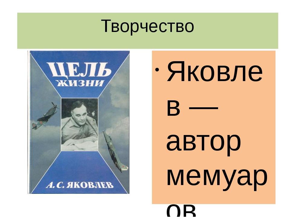 Творчество Яковлев — автор мемуаров «Цель жизни. (Записки авиаконструктора)»,...