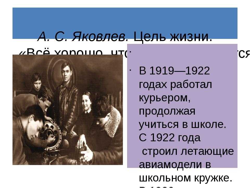 А. С. Яковлев.Цель жизни. «Всё хорошо, что хорошо кончается»  В 1919—19...