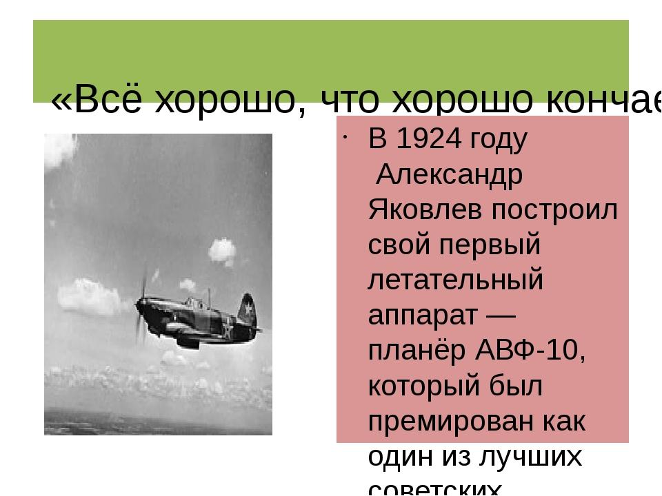 «Всё хорошо, что хорошо кончается» В1924 годуАлександр Яковлев построил с...