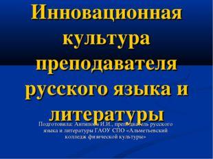 Инновационная культура преподавателя русского языка и литературы Подготовила: