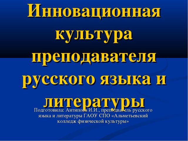 Инновационная культура преподавателя русского языка и литературы Подготовила:...