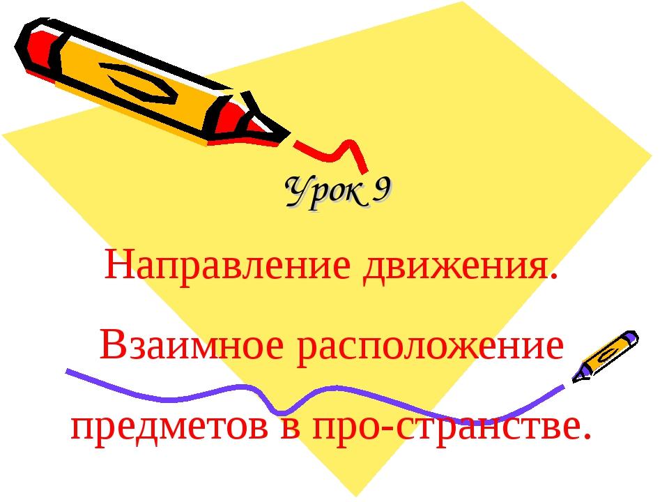 Урок 9 Направление движения. Взаимное расположение предметов в пространстве.