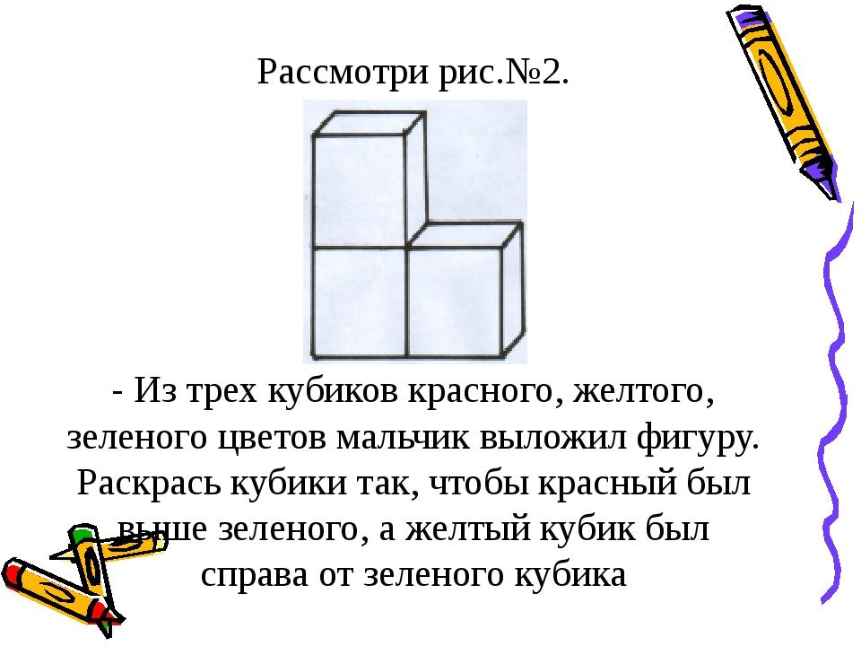 Рассмотри рис.№2. - Из трех кубиков красного, желтого, зеленого цветов мальчи...