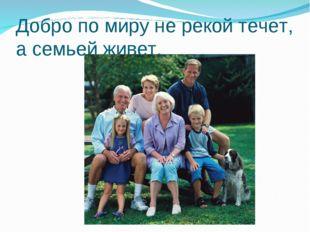 Добро по миру не рекой течет, а семьей живет.