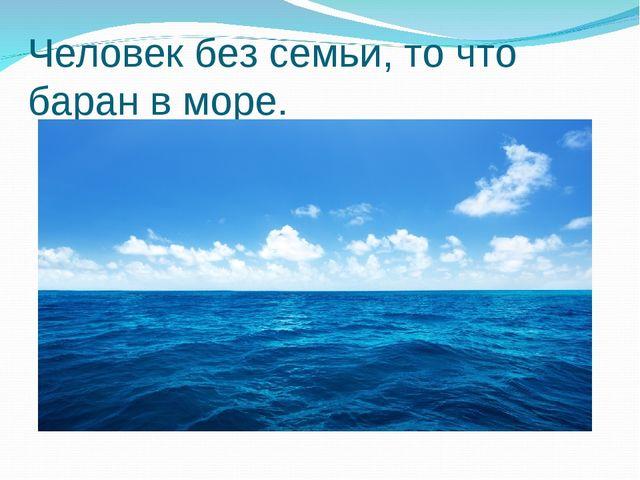 Человек без семьи, то что баран в море.