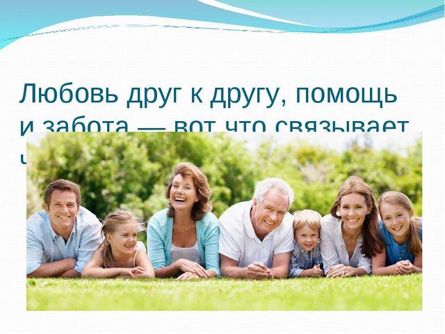 Любовь друг к другу, помощь и забота — вот что связывает членов семьи.