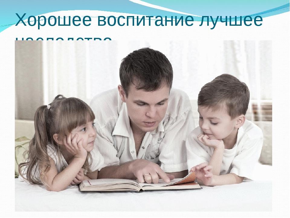 Хорошее воспитание лучшее наследство.