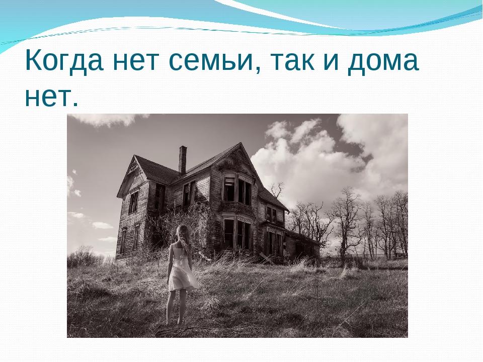 Когда нет семьи, так и дома нет.