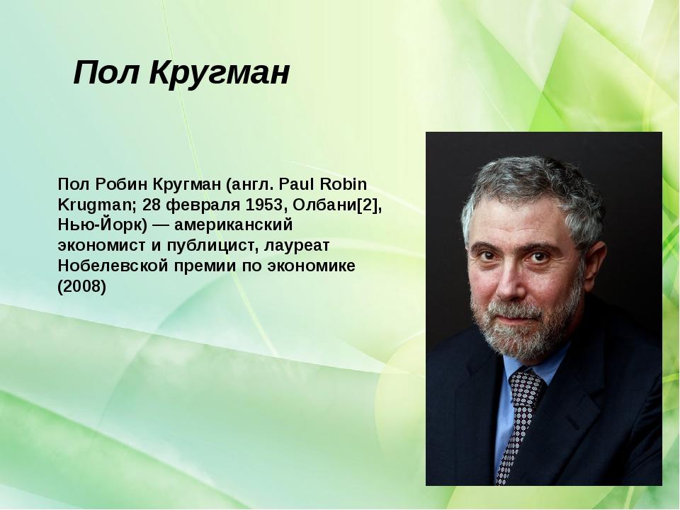 Пол Кругман Пол Робин Кругман (англ. Paul Robin Krugman; 28 февраля 1953, Олб...