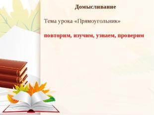 Домысливание Тема урока «Прямоугольник» повторим, изучим, узнаем, проверим