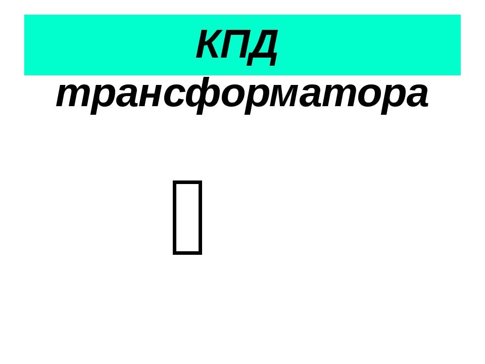 КПД трансформатора Ƞ