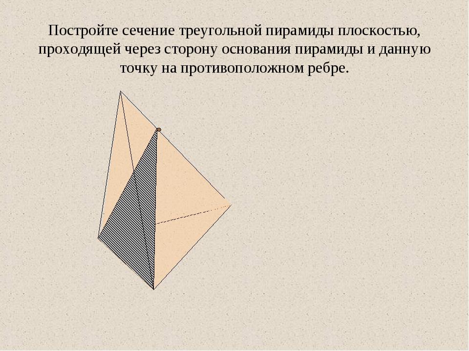 Постройте сечение треугольной пирамиды плоскостью, проходящей через сторону о...