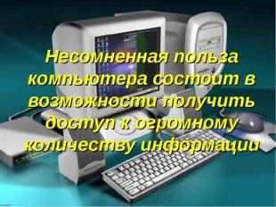 Несомненная польза компьютера состоит в возможности получить доступ к огромно