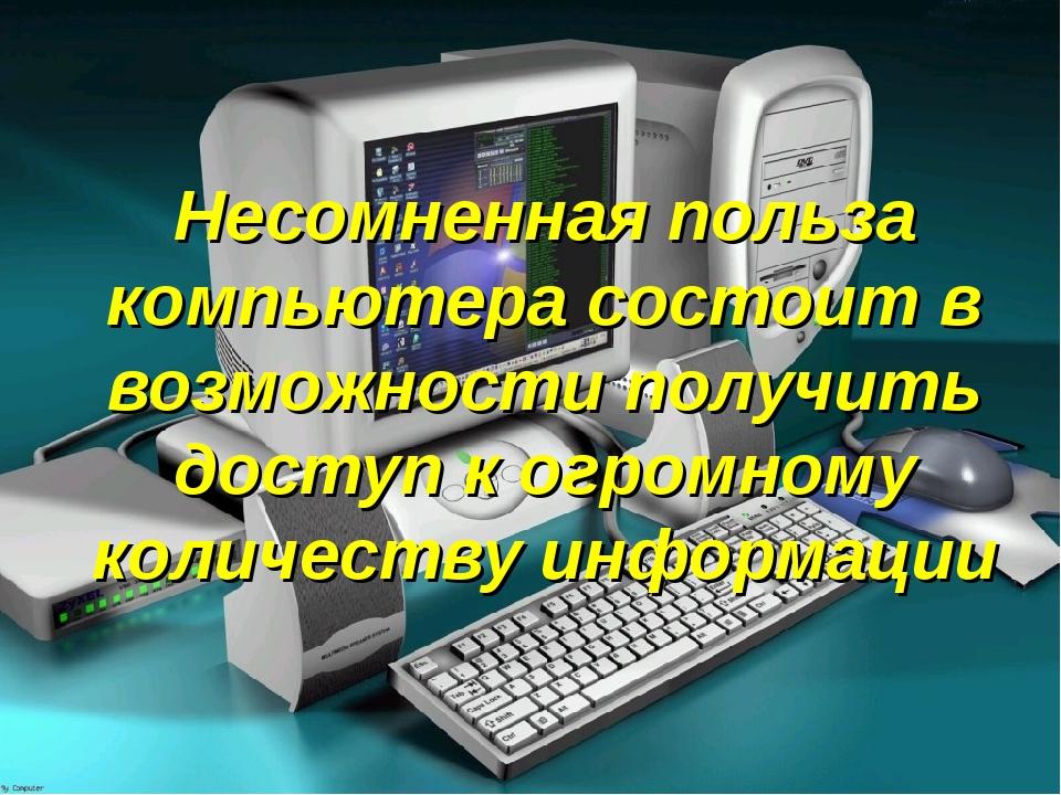 Несомненная польза компьютера состоит в возможности получить доступ к огромно...