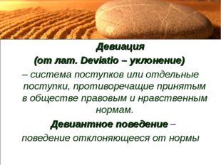 Девиация (от лат. Deviatio – уклонение) – система поступков или отдельные п