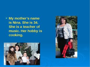 My mother's name is Nina. She is 34. She is a teacher of music. Her hobby is