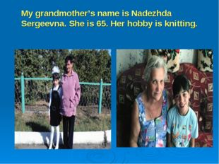 My grandmother's name is Nadezhda Sergeevna. She is 65. Her hobby is knitting.