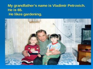 My grandfather's name is Vladimir Petrovich. He is 65. He likes gardening.