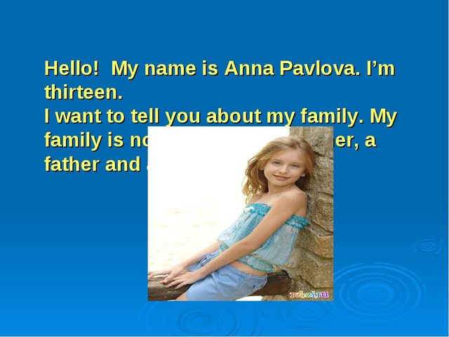 Hello! Мy name is Anna Pavlova. I'm thirteen. I want to tell you about my fam...