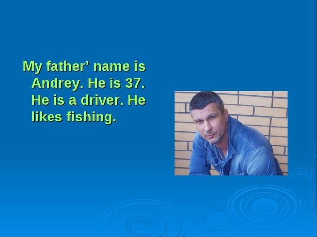 My father' name is Andrey. He is 37. He is a driver. He likes fishing.